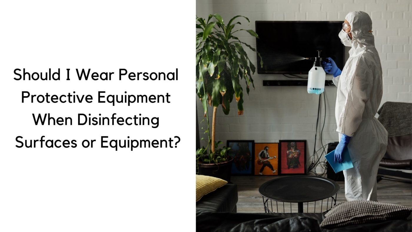 Should I Wear Personal Protective Equipment When Disinfecting Surfaces or Equipment